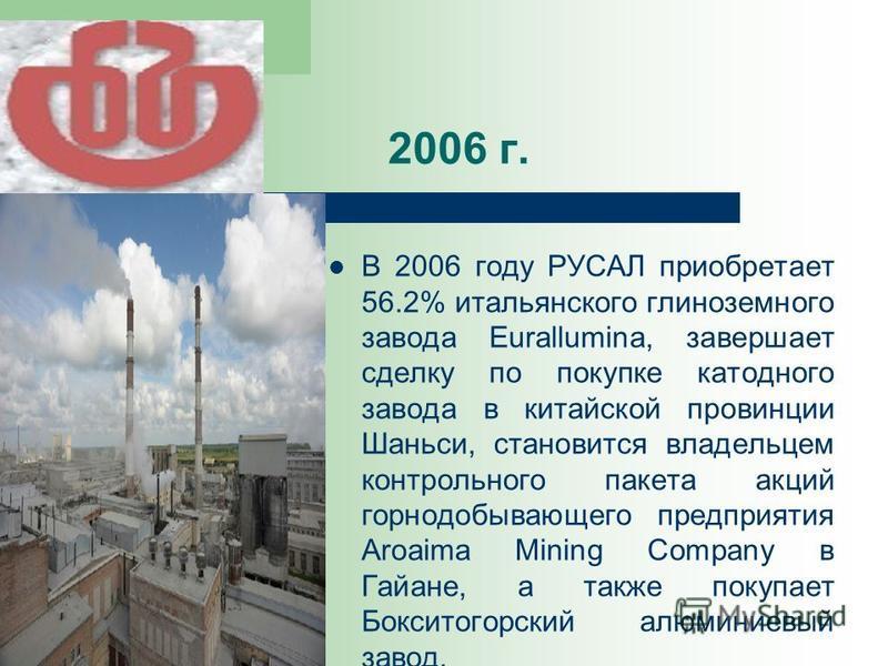 2006 г. В 2006 году РУСАЛ приобретает 56.2% итальянского глиноземного завода Eurallumina, завершает сделку по покупке катодного завода в китайской провинции Шаньси, становится владельцем контрольного пакета акций горнодобывающего предприятия Aroaima