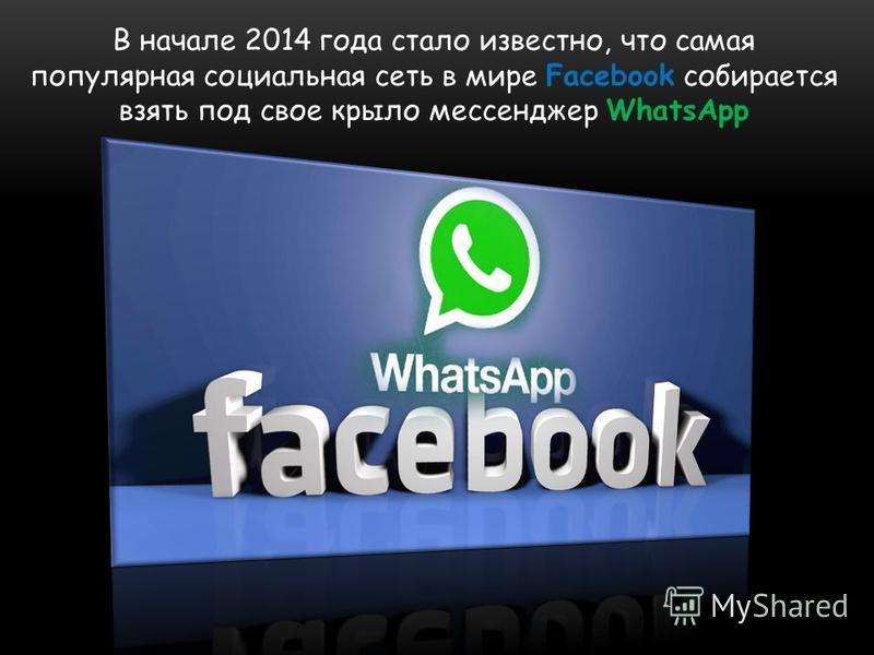 В начале 2014 года стало известно, что самая популярная социальная сеть в мире Facebook собирается взять под свое крыло мессенджер WhatsApp