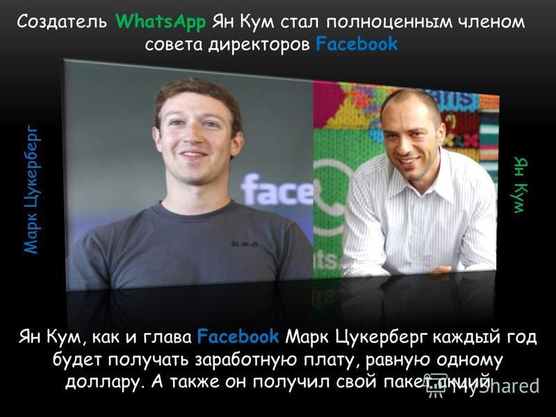 Создатель WhatsApp Ян Кум стал полноценным членом совета директоров Facebook Ян Кум, как и глава Facebook Марк Цукерберг каждый год будет получать заработную плату, равную одному доллару. А также он получил свой пакет акций Ян Кум Марк Цукерберг