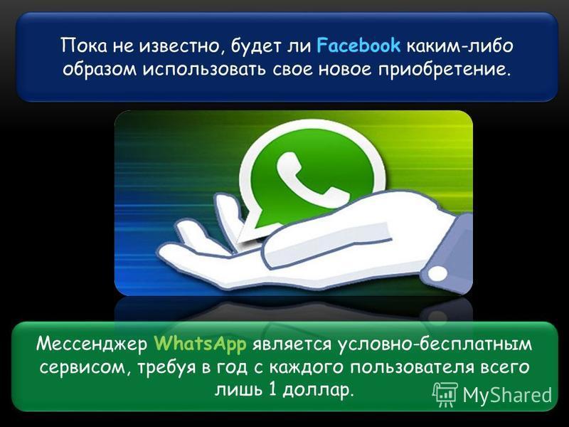 Пока не известно, будет ли Facebook каким-либо образом использовать свое новое приобретение. Мессенджер WhatsApp является условно-бесплатным сервисом, требуя в год с каждого пользователя всего лишь 1 доллар.