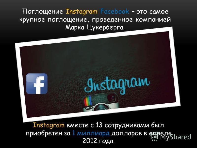 Поглощение Instagram Facebook – это самое крупное поглощение, проведенное компанией Марка Цукерберга. Instagram вместе с 13 сотрудниками был приобретен за 1 миллиард долларов в апреле 2012 года.