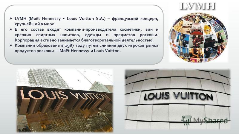LVMH (Moët Hennessy Louis Vuitton S.A.) – французский концерн, крупнейший в мире. В его состав входят компании-производители косметики, вин и крепких спиртных напитков, одежды и предметов роскоши. Корпорация активно занимается благотворительной деяте