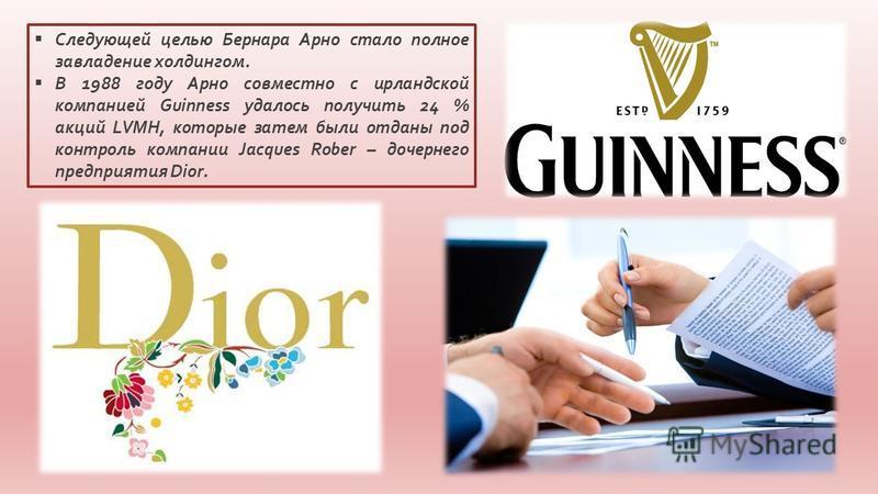 Следующей целью Бернара Арно стало полное завладение холдингом. В 1988 году Арно совместно с ирландской компанией Guinness удалось получить 24 % акций LVMH, которые затем были отданы под контроль компании Jacques Rober – дочернего предприятия Dior.