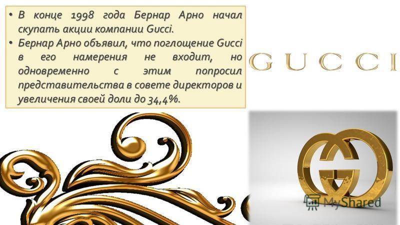 В конце 1998 года Бернар Арно начал скупать акции компании Gucci. В конце 1998 года Бернар Арно начал скупать акции компании Gucci. Бернар Арно объявил, что поглощение Gucci в его намерения не входит, но одновременно с этим попросил представительства
