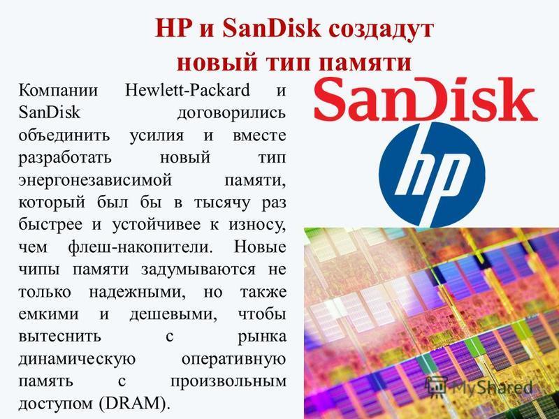 HP и SanDisk создадут новый тип памяти Компании Hewlett-Packard и SanDisk договорились объединить усилия и вместе разработать новый тип энергонезависимой памяти, который был бы в тысячу раз быстрее и устойчивее к износу, чем флеш-накопители. Новые чи