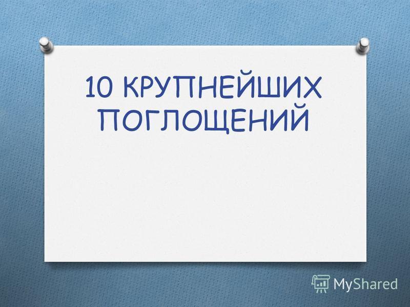10 КРУПНЕЙШИХ ПОГЛОЩЕНИЙ