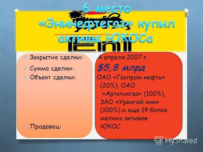 O Закрытие сделки: 4 апреля 2007 г. O Сумма сделки: $5,8 млрд O Объект сделки: ОАО «Газпром нефть» (20%), ОАО «Артктикгаз» (100%), ЗАО «Уренгой инк» (100%) и еще 19 более мелких активов O Продавец: ЮКОС