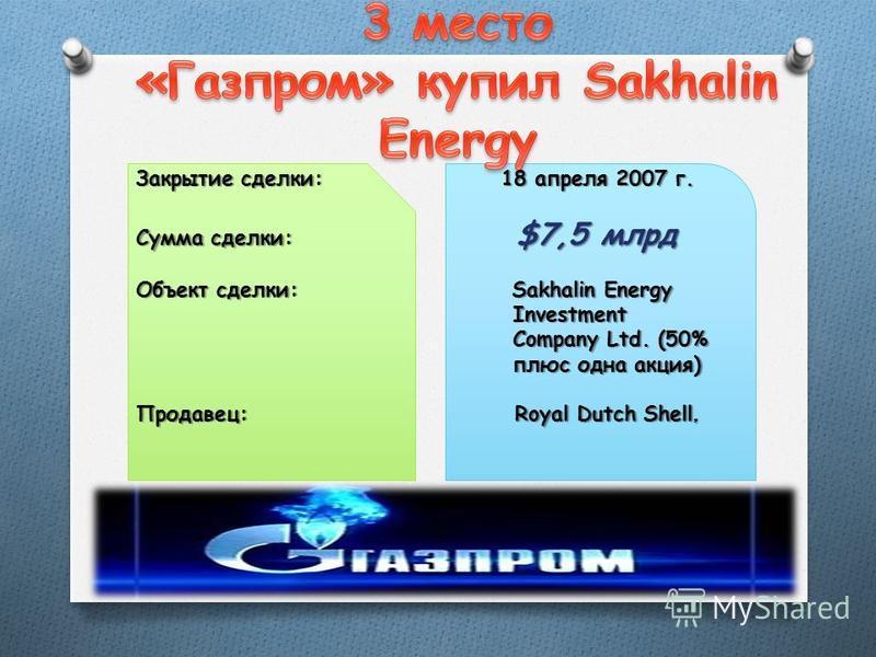 Закрытие сделки: 18 апреля 2007 г. Сумма сделки: $7,5 млрд Объект сделки: Sakhalin Energy Investment Investment Company Ltd. (50% Company Ltd. (50% плюс одна акция) плюс одна акция) Продавец: Royal Dutch Shell,