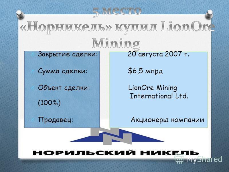 O Закрытие сделки: 20 августа 2007 г. O Сумма сделки: $6,5 млрд O Объект сделки: LionOre Mining International Ltd. (100%) O Продавец: Акционеры компании