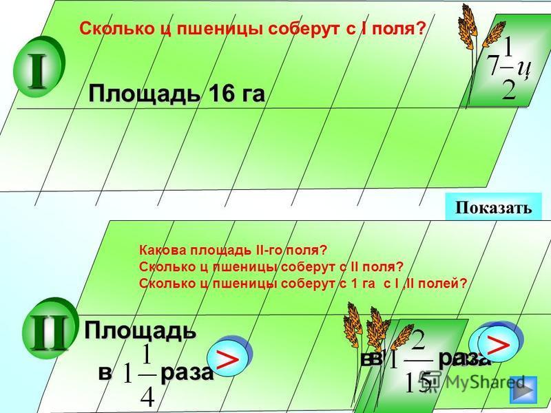 Показать Площадь 16 га в раза > >Площадь > > II I > > Сколько ц пшеницы соберут с I поля? Какова площадь II-го поля? Сколько ц пшеницы соберут с II поля? Сколько ц пшеницы соберут с 1 га с I,II полей?