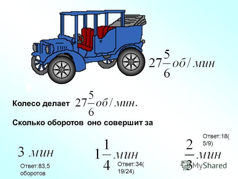 Колесо делает. Сколько оборотов оно совершит за Ответ:83,5 оборотов Ответ:34( 19/24) Ответ:18( 5/9)