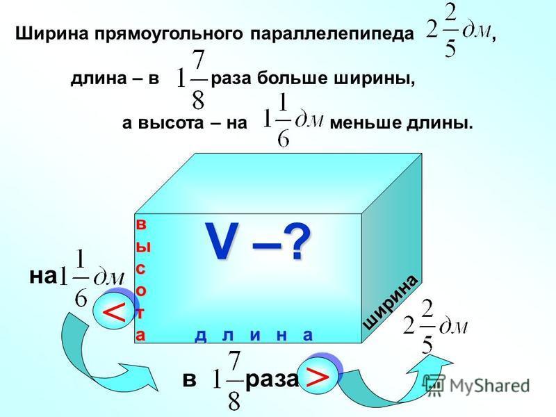 ширина д л и н а высота Ширина прямоугольного параллелепипеда, длина – в раза больше ширины, а высота – на меньше длины. V –? > > в раза на < <