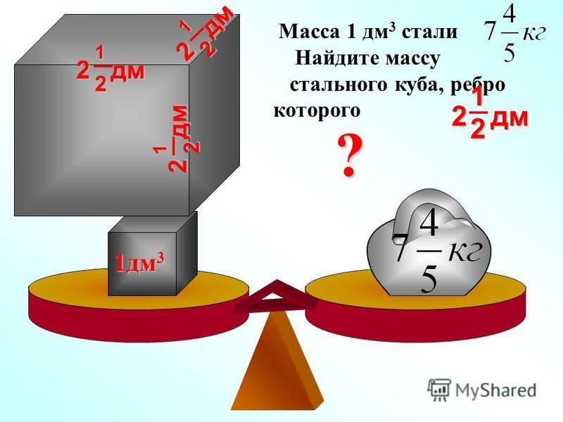 Масса 1 дм 3 стали Найдите массу стального куба, ребро которого 1 дм 3 ? 2 дм 21 2 1 2 1 2 1