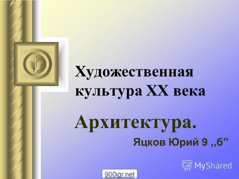 Художественная культура ХХ века Архитектура. Яцков Юрий 9,,б 900igr.net
