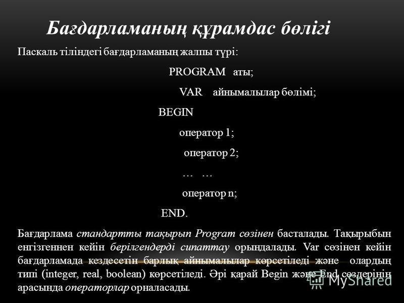 Бағдарламаның құрамдас бөлігі Паскаль тіліндегі бағдарламаның жалпы түрі: PROGRAM аты; VAR айнымалылар бөлімі; BEGIN оператор 1; оператор 2; … … оператор n; END. Бағдарлама стандартты тақырып Program сөзінен басталады. Тақырыбын енгізгеннен кейін бер