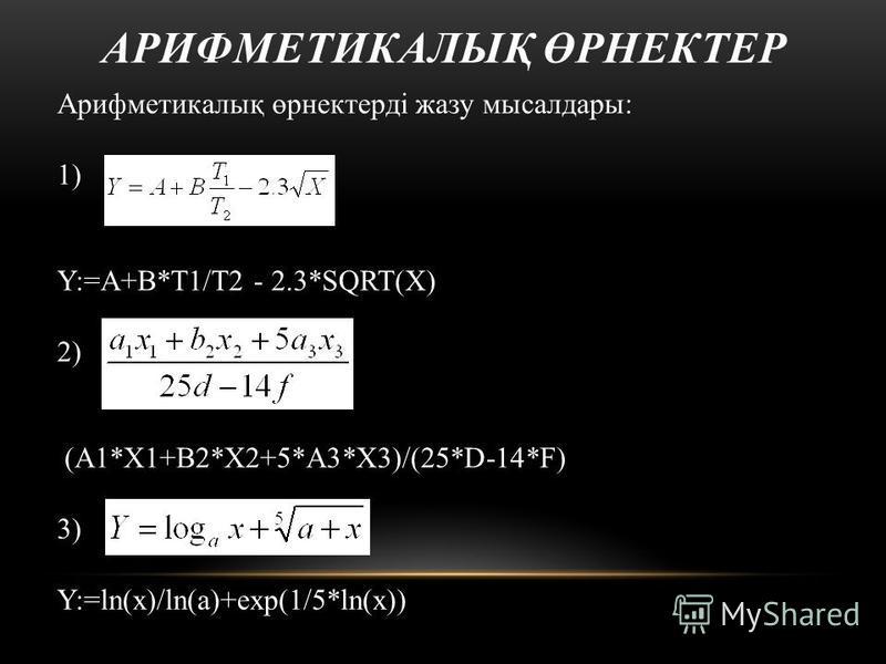 Арифметикалық өрнектерді жазу мысалдары: 1) Y:=A+B*T1/T2 - 2.3*SQRT(X) 2) (A1*X1+B2*X2+5*A3*X3)/(25*D-14*F) 3) Y:=ln(x)/ln(a)+exp(1/5*ln(x)) АРИФМЕТИКАЛЫҚ ӨРНЕКТЕР