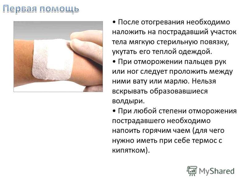 После отогревания необходимо наложить на пострадавший участок тела мягкую стерильную повязку, укутать его теплой одеждой. При отморожении пальцев рук или ног следует проложить между ними вату или марлю. Нельзя вскрывать образовавшиеся волдыри. При лю