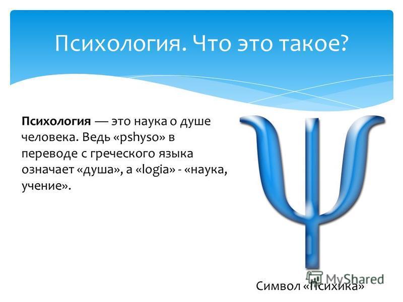 Психология. Что это такое? Психология это наука о душе человека. Ведь «pshyso» в переводе с греческого языка означает «душа», а «logia» - «наука, учение». Символ «Психика»