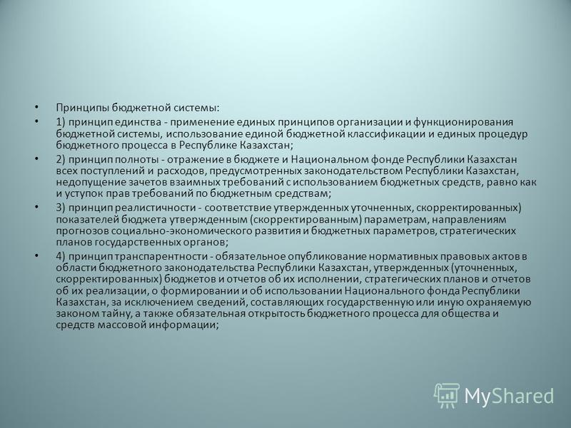 Принципы бюджетной системы: 1) принцип единства - применение единых принципов организации и функционирования бюджетной системы, использование единой бюджетной классификации и единых процедур бюджетного процесса в Республике Казахстан; 2) принцип полн
