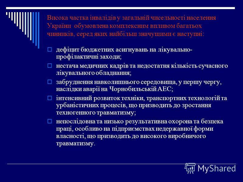 Висока частка інвалідів у загальній чисельності населення України обумовлена комплексним впливом багатьох чинників, серед яких найбільш значущими є наступні: дефіцит бюджетних асигнувань на лікувально- профілактичні заходи; нестача медичних кадрів та