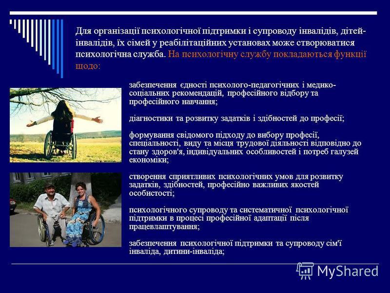 Для організації психологічної підтримки і супроводу інвалідів, дітей- інвалідів, їх сімей у реабілітаційних установах може створюватися психологічна служба. На психологічну службу покладаються функції щодо: забезпечення єдності психолого-педагогічних