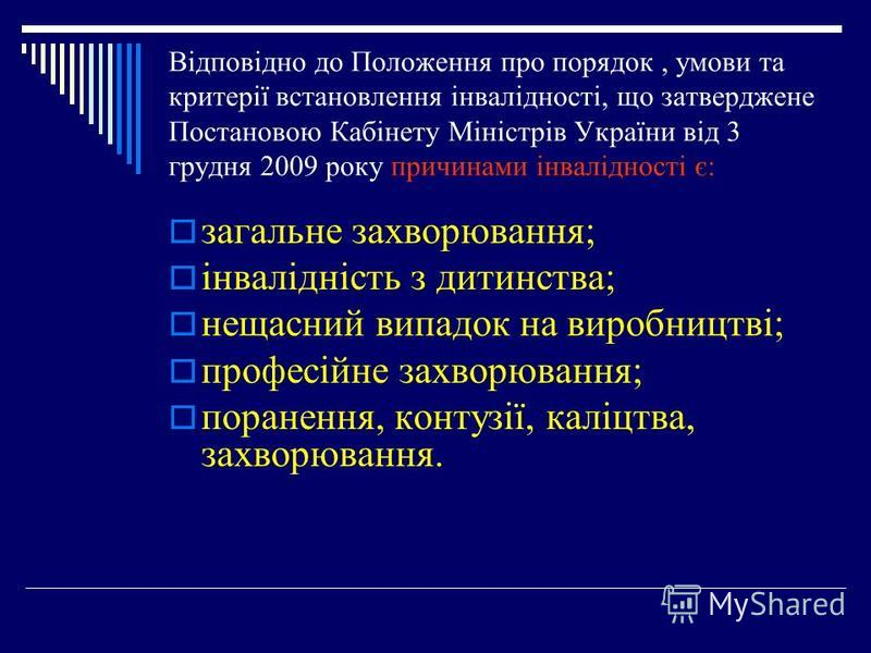 Відповідно до Положення про порядок, умови та критерії встановлення інвалідності, що затверджене Постановою Кабінету Міністрів України від 3 грудня 2009 року причинами інвалідності є: загальне захворювання; інвалідність з дитинства; нещасний випадок