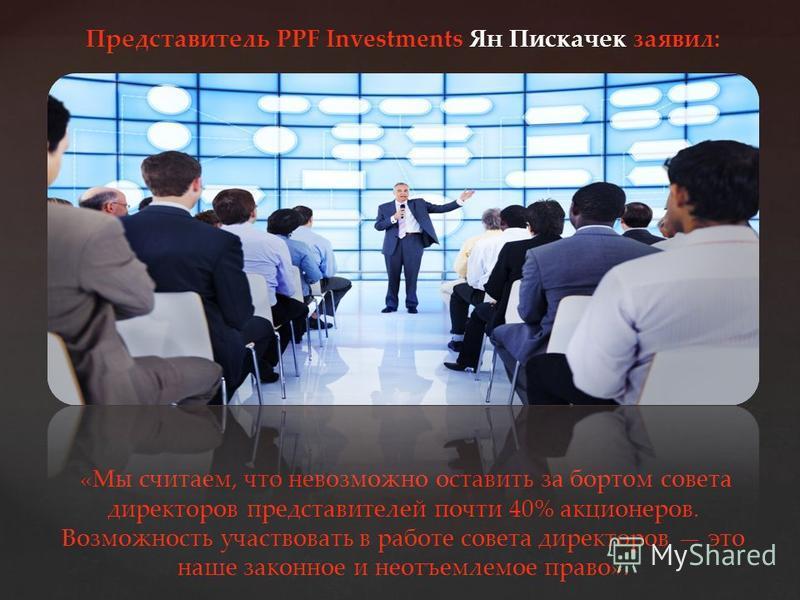 Представитель PPF Investments Ян Пискачек заявил: «Мы считаем, что невозможно оставить за бортом совета директоров представителей почти 40% акционеров. Возможность участвовать в работе совета директоров это наше законное и неотъемлемое право».