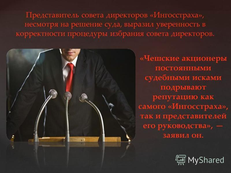 { Представитель совета директоров «Ингосстраха», несмотря на решение суда, выразил уверенность в корректности процедуры избрания совета директоров. «Чешские акционеры постоянными судебными исками подрывают репутацию как самого «Ингосстраха», так и пр