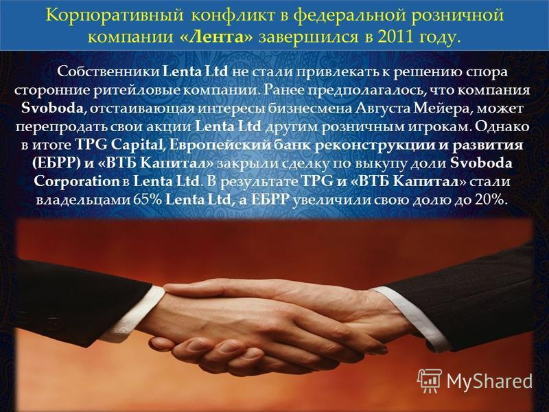 Корпоративный конфликт в федеральной розничной компании «Лента» завершился в 2011 году. Собственники Lenta Ltd не стали привлекать к решению спора сторонние ритейловые компании. Ранее предполагалось, что компания Svoboda, отстаивающая интересы бизнес