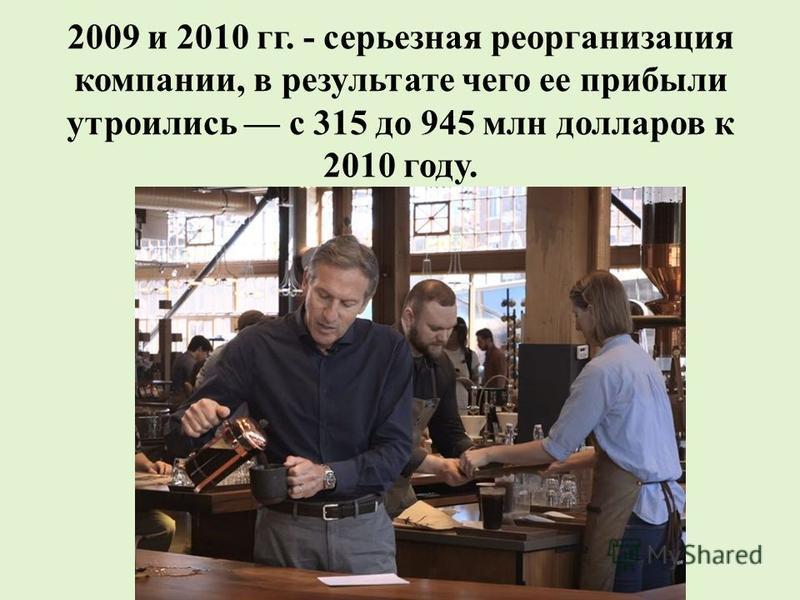 2009 и 2010 гг. - серьезная реорганизация компании, в результате чего ее прибыли утроились с 315 до 945 млн долларов к 2010 году.