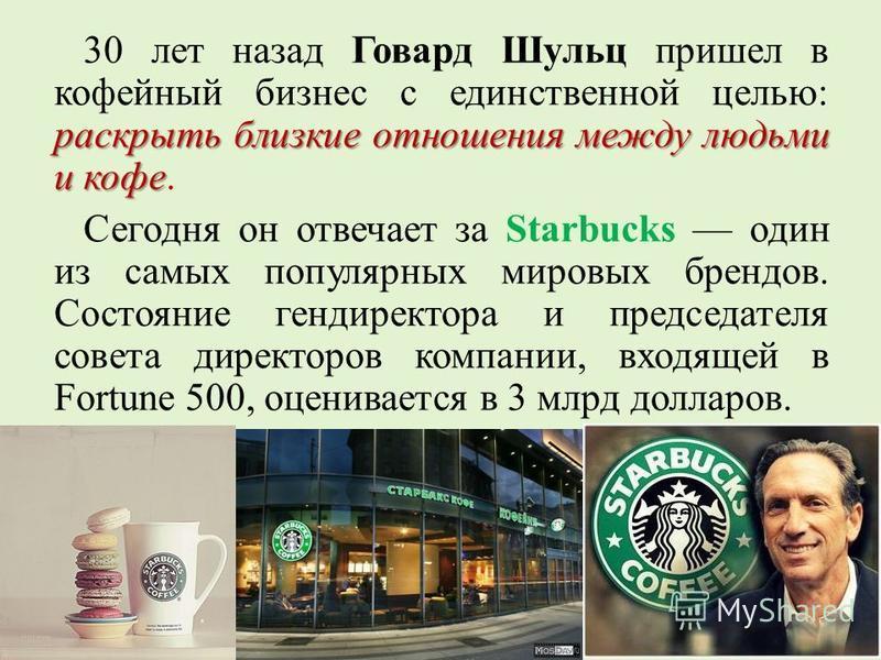 раскрыть близкие отношения между людьми и кофе 30 лет назад Говард Шульц пришел в кофейный бизнес с единственной целью: раскрыть близкие отношения между людьми и кофе. Сегодня он отвечает за Starbucks один из самых популярных мировых брендов. Состоян
