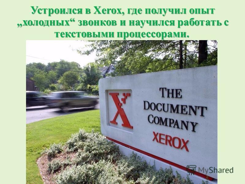 Устроился в Xerox, где получил опыт холодных звонков и научился работать с текстовыми процессорами. Устроился в Xerox, где получил опыт холодных звонков и научился работать с текстовыми процессорами.
