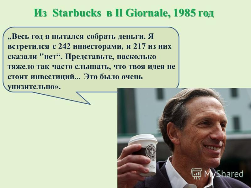 Из Starbucks в Il Giornale, 1985 год Весь год я пытался собрать деньги. Я встретился с 242 инвесторами, и 217 из них сказали ''нет. Представьте, насколько тяжело так часто слышать, что твоя идея не стоит инвестиций... Это было очень унизительно».