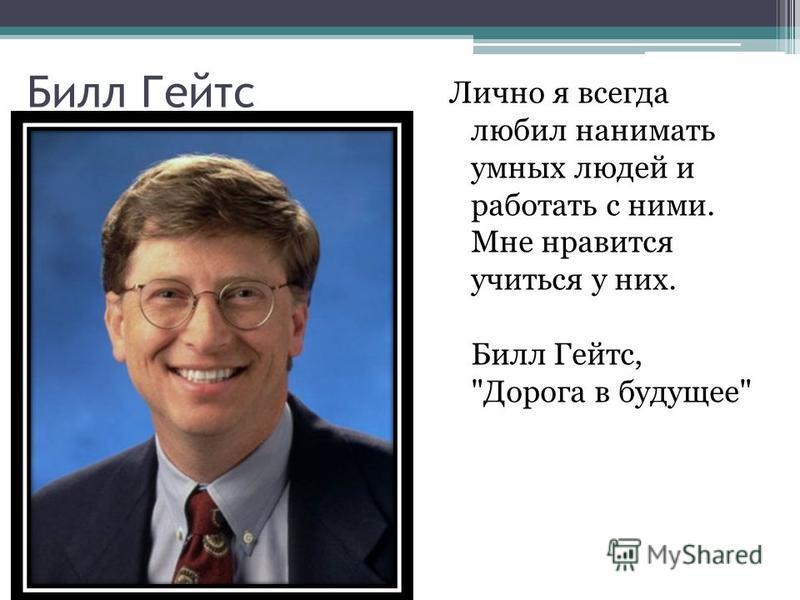 Билл Гейтс Лично я всегда любил нанимать умных людей и работать с ними. Мне нравится учиться у них. Билл Гейтс, Дорога в будущее