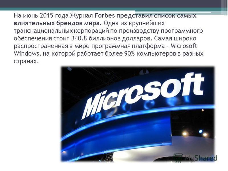 На июнь 2015 года Журнал Forbes представил список самых влиятельных брендов мира. Одна из крупнейших транснациональных корпораций по производству программного обеспечения стоит 340.8 биллионов долларов. Самая широко распространенная в мире программна