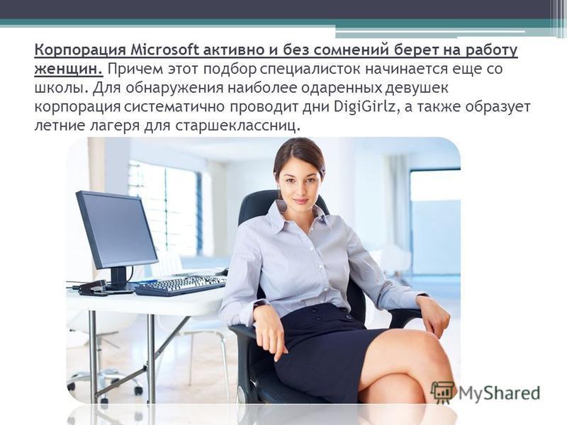 Корпорация Microsoft активно и без сомнений берет на работу женщин. Причем этот подбор специалисток начинается еще со школы. Для обнаружения наиболее одаренных девушек корпорация систематично проводит дни DigiGirlz, а также образует летние лагеря для