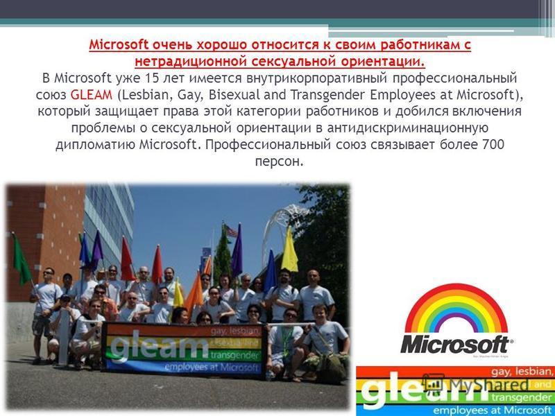 Microsoft очень хорошо относится к своим работникам с нетрадиционной сексуальной ориентации. В Microsoft уже 15 лет имеется внутрикорпоративный профессиональный союз GLEAM (Lesbian, Gay, Bisexual and Transgender Employees at Microsoft), который защищ
