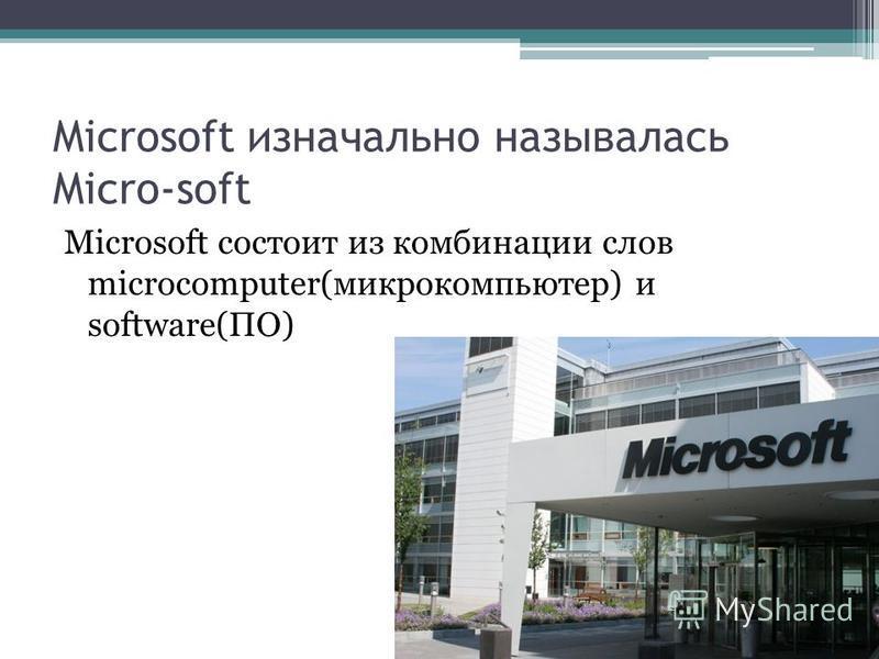 Microsoft изначально называлась Micro-soft Microsoft состоит из комбинации слов microcomputer(микрокомпьютер) и software(ПО)