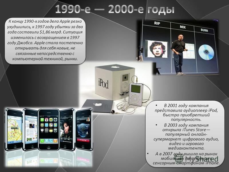 В 2001 году компания представила аудиоплеер iPod, быстро приобретший популярность. В 2003 году компания открыла iTunes Store популярный онлайн- супермаркет цифрового аудио, видео и игрового медиа контента. А в 2007 году вышла на рынок мобильных телеф
