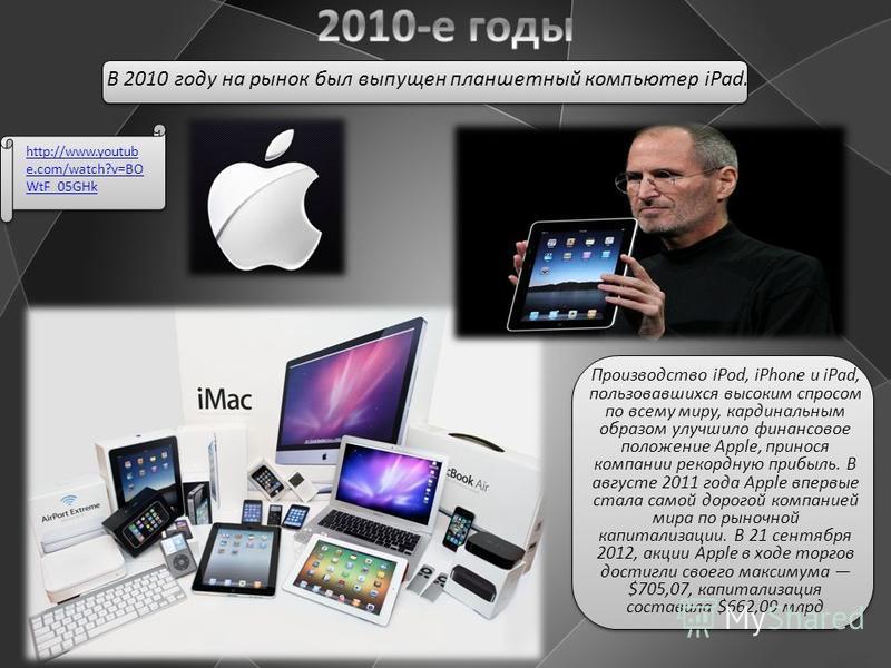 Производство iPod, iPhone и iPad, пользовавшихся высоким спросом по всему миру, кардинальным образом улучшило финансовое положение Apple, принося компании рекордную прибыль. В августе 2011 года Apple впервые стала самой дорогой компанией мира по рыно