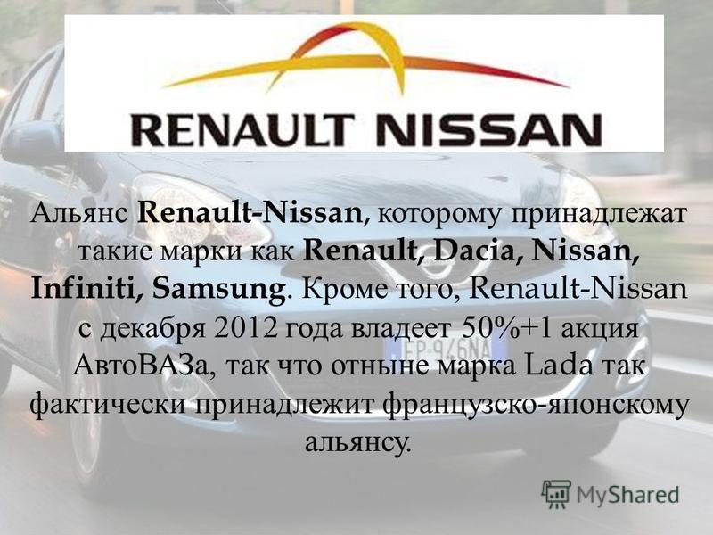Альянс Renault-Nissan, которому принадлежат такие марки как Renault, Dacia, Nissan, Infiniti, Samsung. Кроме того, Renault-Nissan с декабря 2012 года владеет 50%+1 акция Авто ВАЗа, так что отныне марка Lada так фактически принадлежит французско - япо