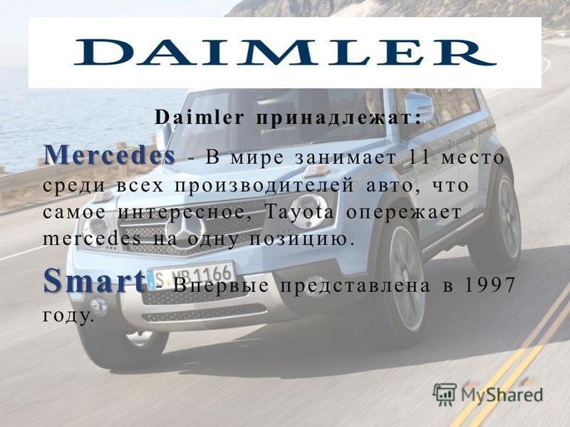 Daimler принадлежат : Mercedes Mercedes - В мире занимает 11 место среди всех производителей авто, что самое интересное, Tayota опережает mercedes на одну позицию. Smart Smart - Впервые представлена в 1997 году.