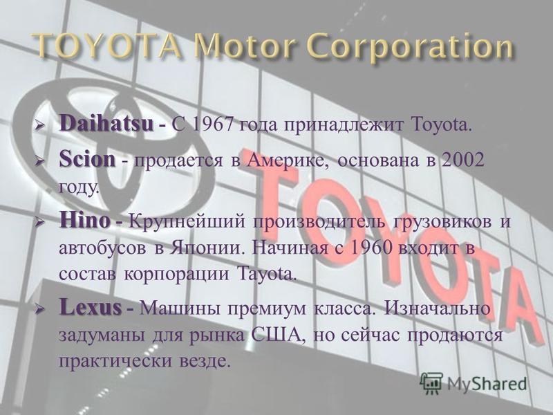 Daihatsu Daihatsu - С 1967 года принадлежит Toyota. Scion Scion - продается в Америке, основана в 2002 году. Hino Hino - Крупнейший производитель грузовиков и автобусов в Японии. Начиная с 1960 входит в состав корпорации Tayota. Lexus Lexus - Машины