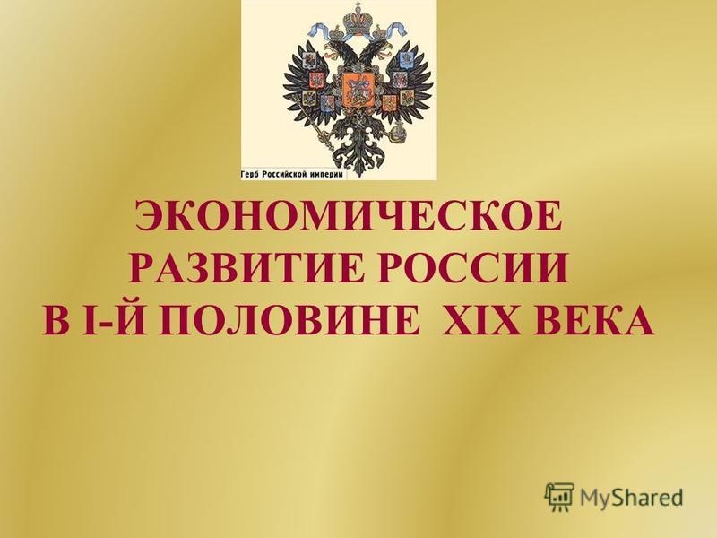 ЭКОНОМИЧЕСКОЕ РАЗВИТИЕ РОССИИ В I-Й ПОЛОВИНЕ XIX ВЕКА