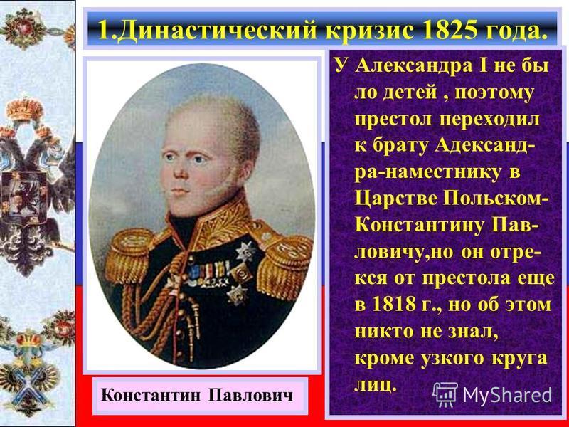 У Александра I не было детей, поэтому престол переходил к брату Адександ- ра-наместнику в Царстве Польском- Константину Пав- ловичу,но он отрекся от престола еще в 1818 г., но об этом никто не знал, кроме узкого круга лиц. 1. Династический кризис 182