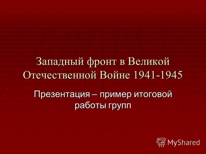 Западный фронт в Великой Отечественной Войне 1941-1945 Презентация – пример итоговой работы групп