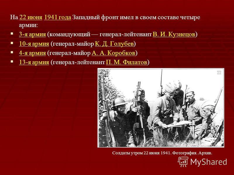 На 22 июня 1941 года Западный фронт имел в своем составе четыре армии:22 июня 1941 года 3-я армия (командующий генерал-лейтенант В. И. Кузнецов) 3-я армияВ. И. Кузнецов 10-я армия (генерал-майор К. Д. Голубев) 10-я армияК. Д. Голубев 4-я армия (генер