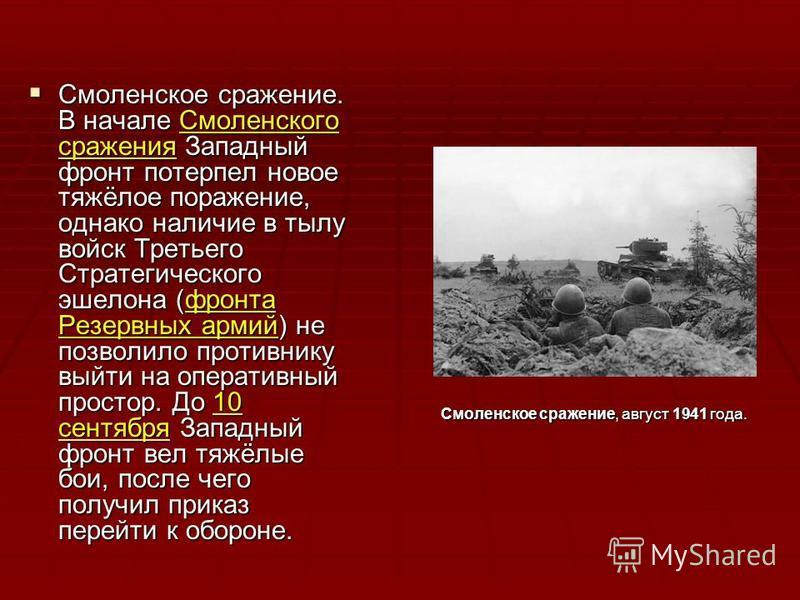 Смоленское сражение. В начале Смоленского сражения Западный фронт потерпел новое тяжёлое поражение, однако наличие в тылу войск Третьего Стратегического эшелона (фронта Резервных армий) не позволило противнику выйти на оперативный простор. До 10 сент