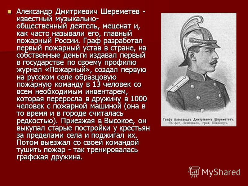 Александр Дмитриевич Шереметев - известный музыкально- общественный деятель, меценат и, как часто называли его, главный пожарный России. Граф разработал первый пожарный устав в стране, на собственные деньги издавал первый в государстве по своему проф