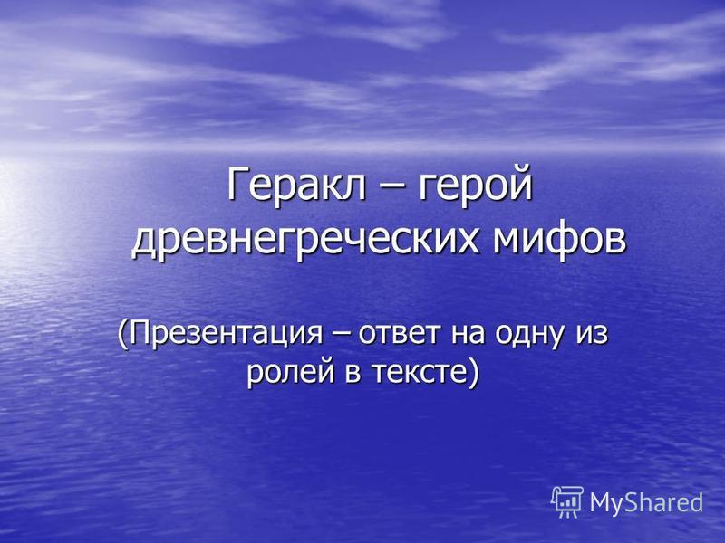 Геракл – герой древнегреческих мифов (Презентация – ответ на одну из ролей в тексте)